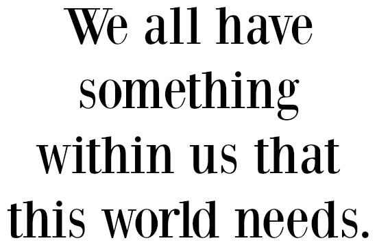 we all have something within us that this world needs