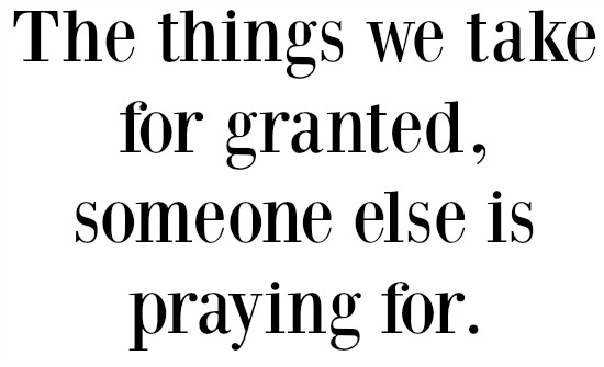 The things we take for granted, someone else is praying for
