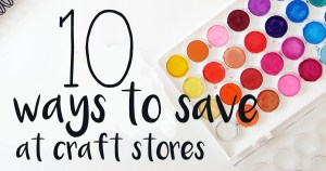 10 ways to save at craft stores | Secret tips for JoAnn, Michael's, & Hobby Lobby