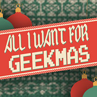 All_I_Want_For_Geekmas_200