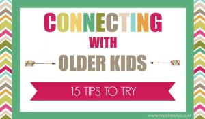 Connecting With Older Kids - 15 Tips to Try