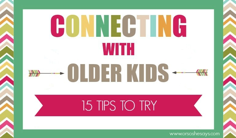 Connecting with Older Kids: 15 Tips to Try