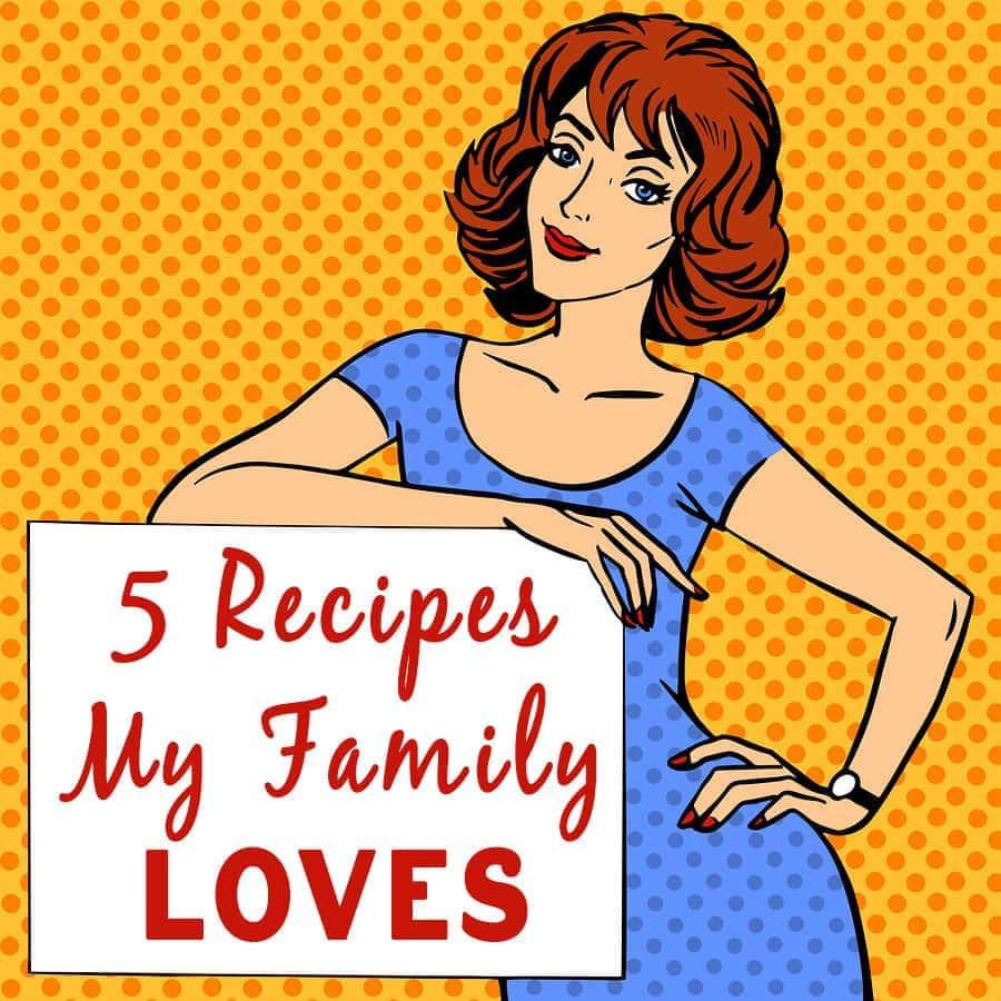 My Top 5 Favorite Recipes ~ Family Favorites!
