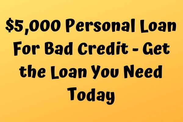 $5,000 Personal Loan For Bad Credit – Get the Loan You Need Today