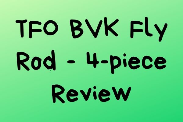 TFO BVK Fly Rod – 4-piece Review