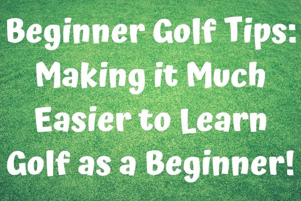 Beginner Golf Tips: Making it Much Easier to Learn Golf as a Beginner!