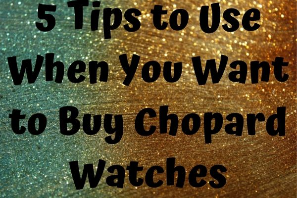5 Tips to Use When You Want to Buy Chopard Watches