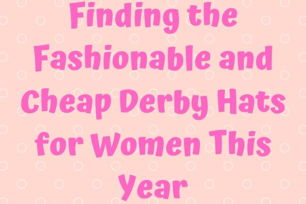 Finding the Fashionable and Cheap Derby Hats for Women This Year