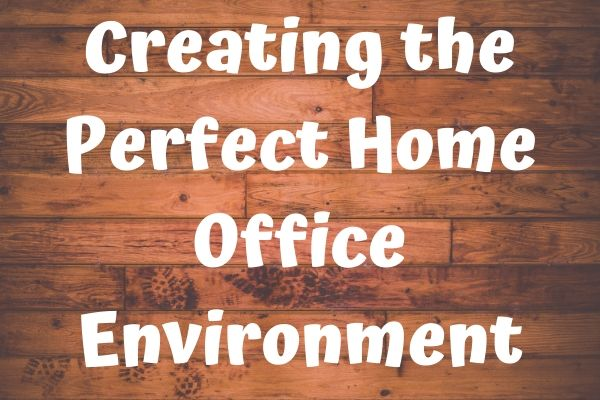 Creating the Perfect Home Office Environment