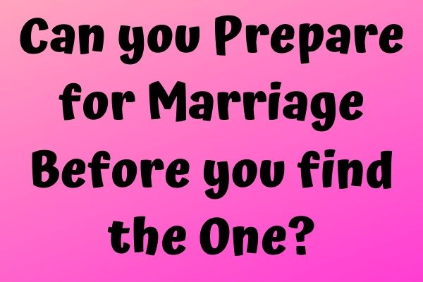 Can you Prepare for Marriage Before you find the One?