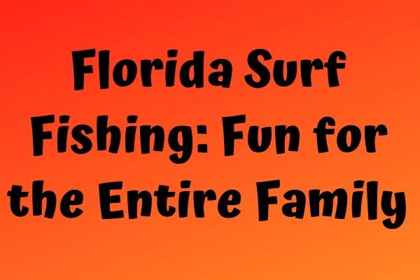 Florida Surf Fishing: Fun for the Entire Family