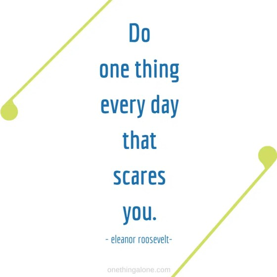 Do one thing every day that scares you.  ~Eleanor Roosevelt