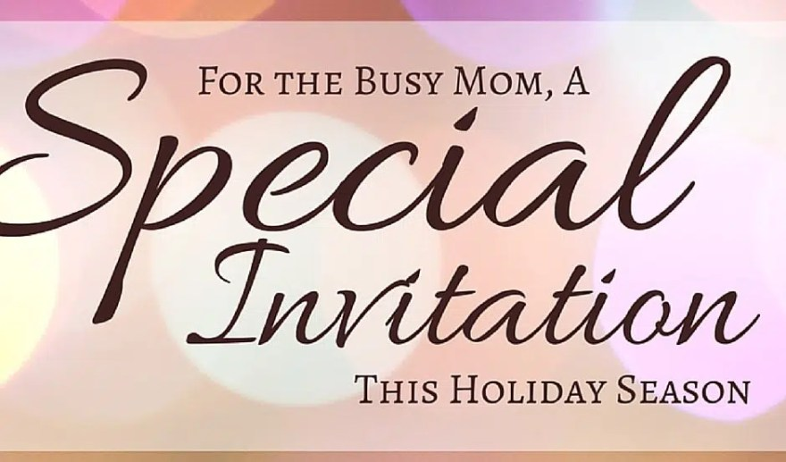 For the busy mom, here's a special invitation this holiday season you WON'T want to miss!