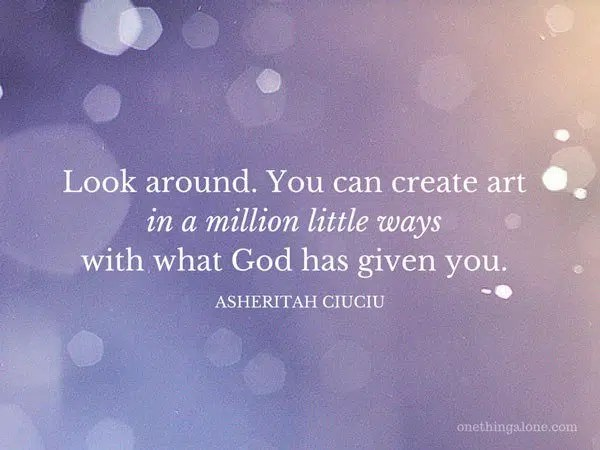 Look around. You can create art in a million little ways with what God has given you.