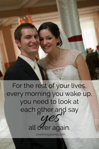 "For the rest of your lives, every morning you wake up, you need to look at each other and say ""yes"" all over again."