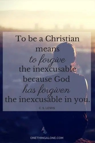"""""""To be a Christian means to forgive the inexcusable because God has forgiven the inexcusable in you."""" C. S. Lewis"""