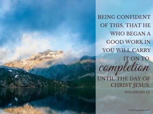 He who began a good work in you will carry it on to completion until the day of Christ Jesus. Phil 1:6