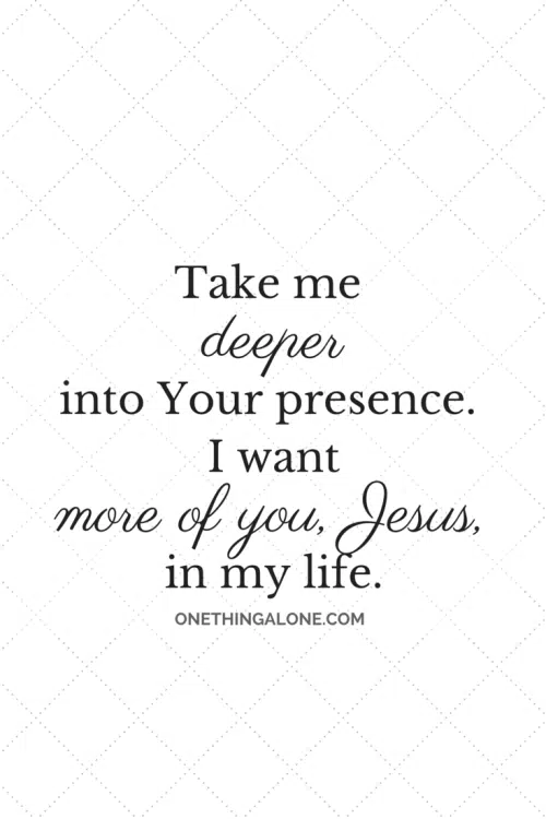 Take me deeper into Your presence. I want more of you, Jesus, in my life.