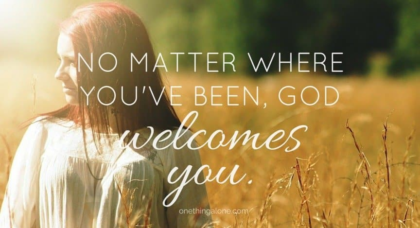No matter where you've been, God welcomes you.
