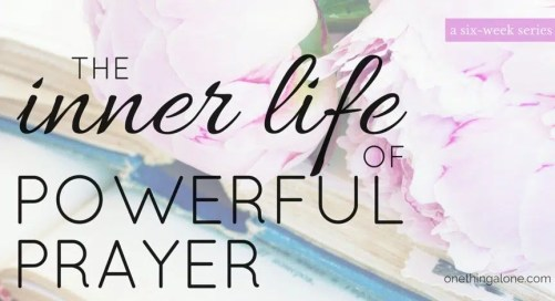 The inner life of powerful prayer: a fascinating 6-week series on prayer that transforms our lives and those around us