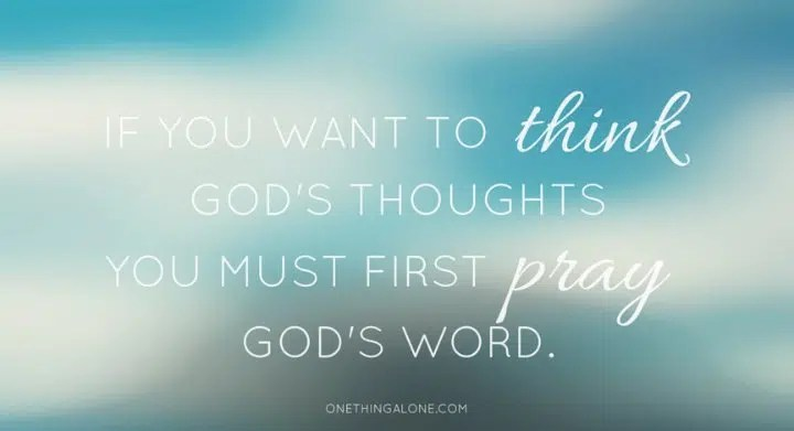 If you want to think God's thoughts you must first pray God's Word.