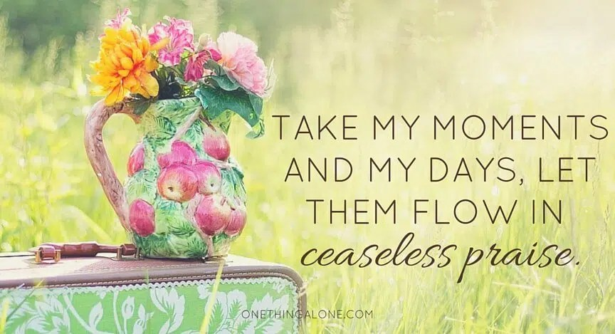 take my moments and my days let them flow in ceaseless praise