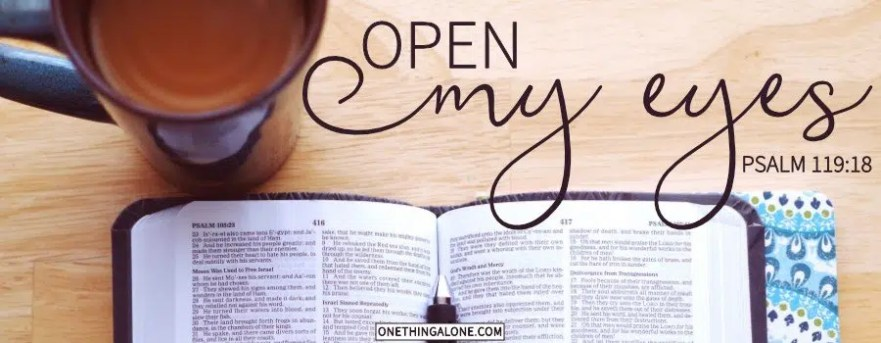 Open my eyes Psalm 119 18
