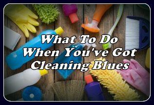 What To Do When You've Got Cleaning Blues