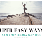 Super Easy Ways To Be Healthier On A Daily Basis