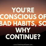 You're Conscious Of Bad Habits, So Why Continue?