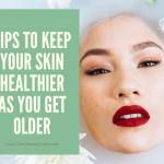 Tips To Keep Your Skin Healthier As You Get Older