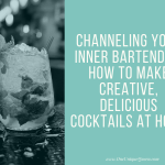 Channeling your Inner Bartender: How to Make Creative, Delicious Cocktails at Home