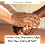 Caring For Someone Else Isn't The Easiest Task