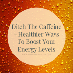 Ditch The Caffeine – Healthier Ways To Boost Your Energy Levels