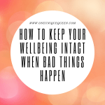 How To Keep Your Wellbeing Intact When Bad Things Happen