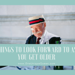Things To Look Forward To As You Get Older
