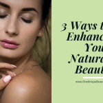 3 Ways to Enhance Your Natural Beauty