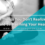 7 Things You Don't Realize Could Be Harming Your Health