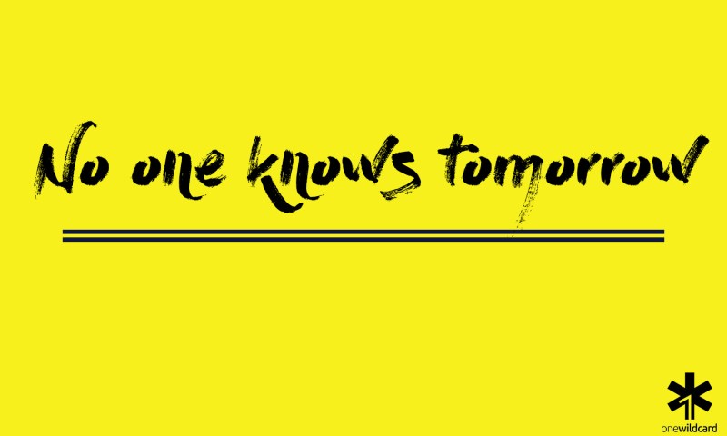 no one knows tomorrow