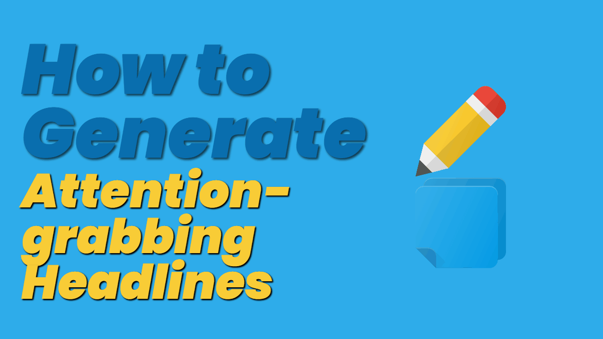 How to Generate Attention-grabbing Headlines