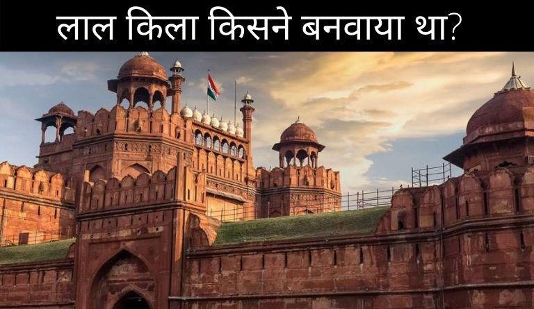 लाल किला किसने बनवाया था? | Lal Kila Kisne Banaya Tha?
