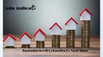 Bankadan Kredi Çekmeden Ev Nasıl Alınır