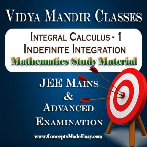 Integral Calculus - 1 (Indefinite Integration) - Best Mathematics Study Material for JEE Mains and Advanced Examination of Vidya Mandir Classes (PDF)