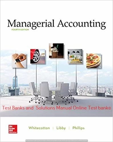 Managerial Accounting 4th Edition By Stacey Whitecotton and Robert Libby and Fred Phillips © 2020 Test Banks