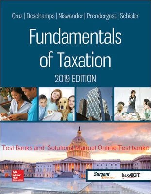 Fundamentals of Taxation 2019 Edition 12th Edition By Ana Cruz and Michael Deschamps and Frederick Niswander and Debra Prendergast and Dan Schisler and Jinhee Trone © 2019 Test Banks and  Solutions Manual