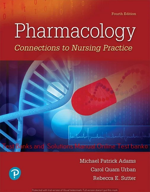 Pharmacology: Connections to Nursing Practice, 4th Edition Michael P. Adams , Carol Urban,  ©2019 Test bank and  Solutions Manual