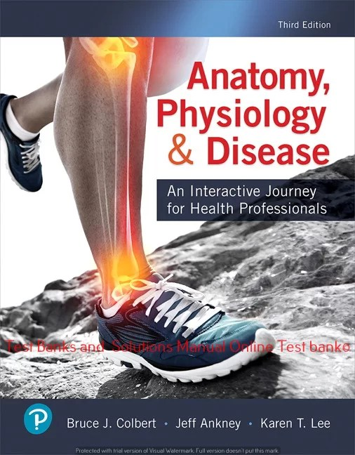 Anatomy, Physiology, & Disease: An Interactive Journey for Health Professionals, 3rd Edition Bruce J. Colbert, Jeff J. Ankney, Karen T. Lee, Karen Lee ©2020  Test bank and  Solutions Manual