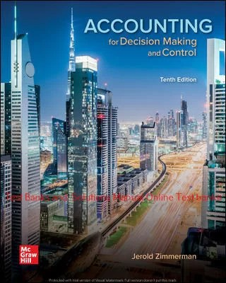 Accounting for Decision Making and Control 10 th Edition By Jerold Zimmerman  ©2020 Test bank and  Solutions Manual