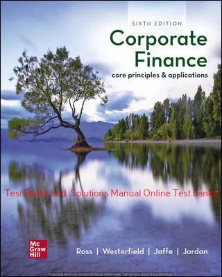 Corporate Finance: Core Principles and Applications 6th Edition By Stephen Ross and Randolph Westerfield and Jeffrey Jaffe and Bradford Jordan ©2021 Test bank and  Solutions Manual