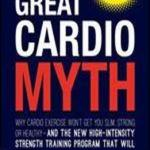 Healthcare Book Free Download Written by Craig Ballantyne The Great Cardio Myth: Why Cardio Exercise Won't Get You Slim, Strong, Or Healthy - And The New High-intensity Strength Training Program That Will 2017 Edition